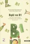 Badz na B1 – Zbior zadan z jezyka polskiego oraz przykladowe testy certyfikatowe dla poziomu B1 – A. Madeja, A. Achtelik, M. Swiatek, W. Hajduk-Gawron